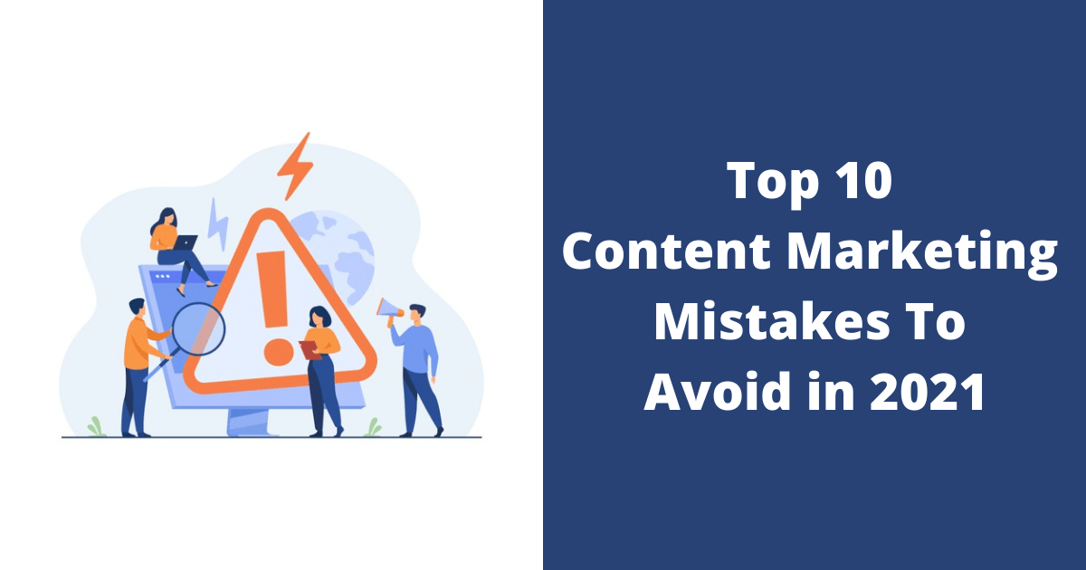 Top 10 Content Marketing Mistakes To Avoid in 2021