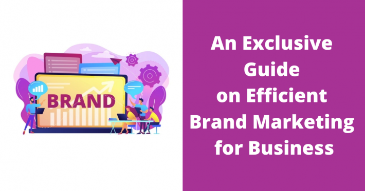 An Exclusive Guide on Efficient Brand Marketing for Business