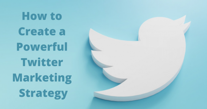 How to Create a Powerful Twitter Marketing Strategy