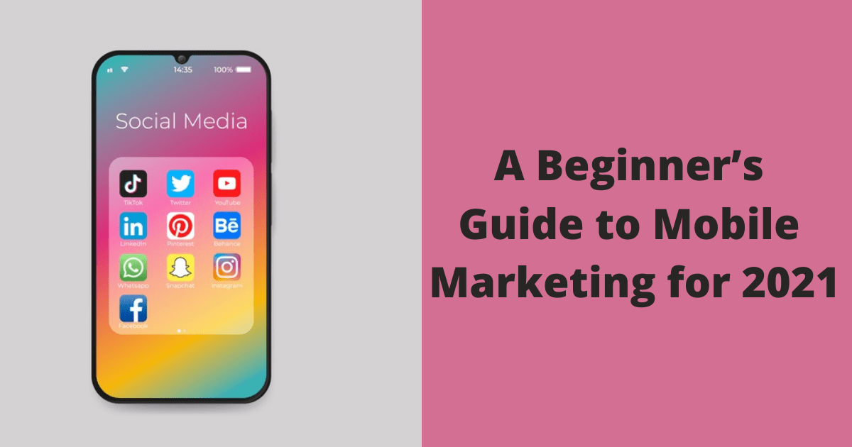 A Beginner's Guide to Mobile Marketing for 2021