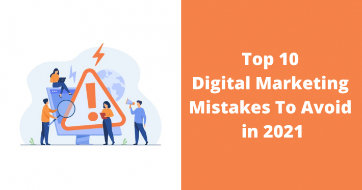 Top 10 Digital Marketing Mistakes To Avoid in 2021
