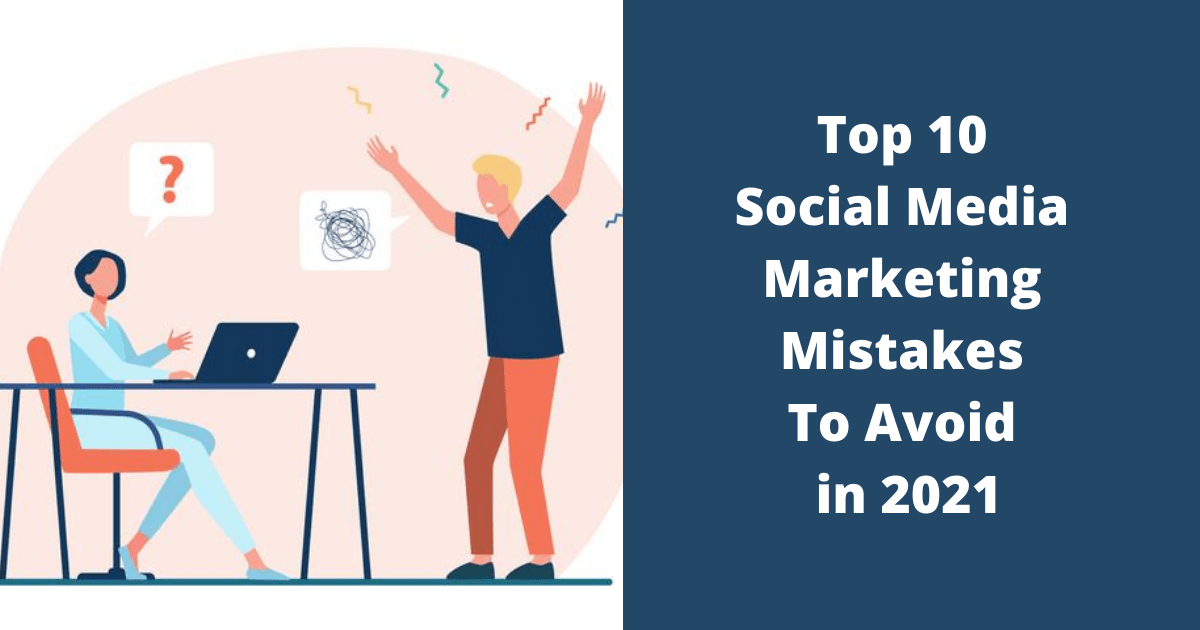 Top 10 Social Media Marketing Mistakes To Avoid in 2021