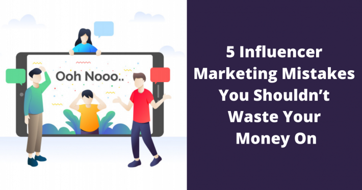 5 Influencer Marketing Mistakes You Shouldn't Waste Your Money On
