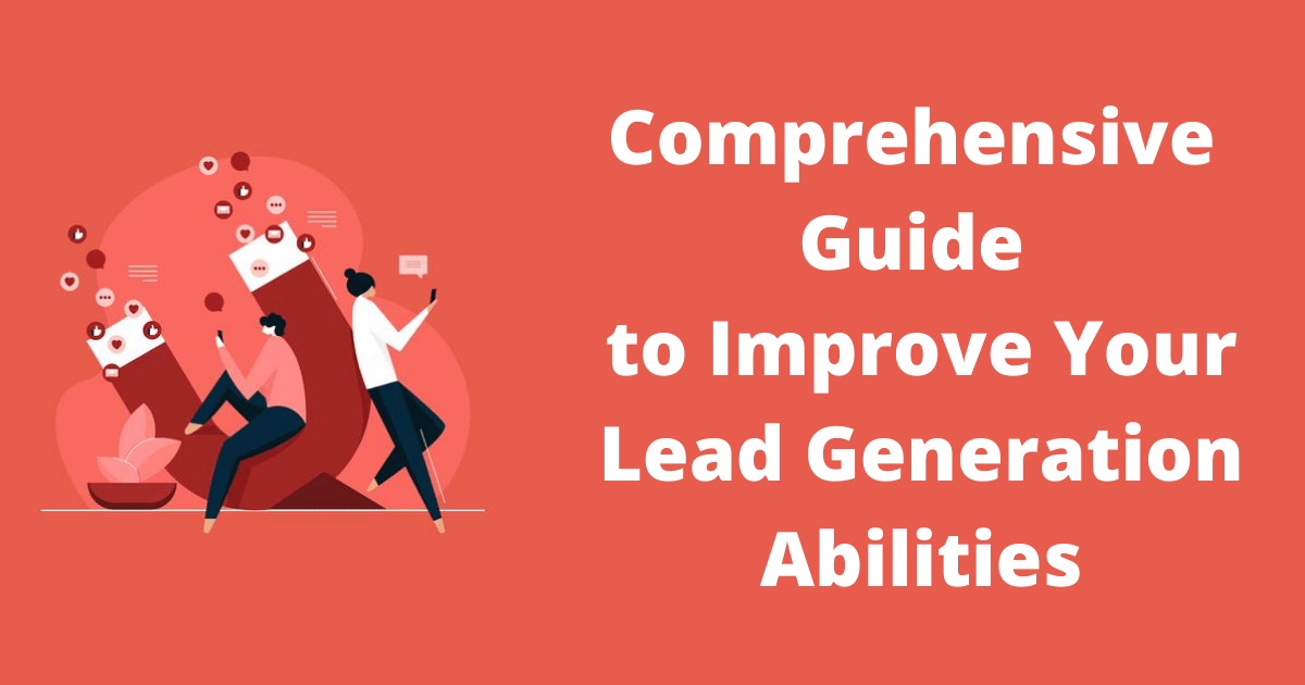 Comprehensive Guide to Improve Your Lead Generation Abilities