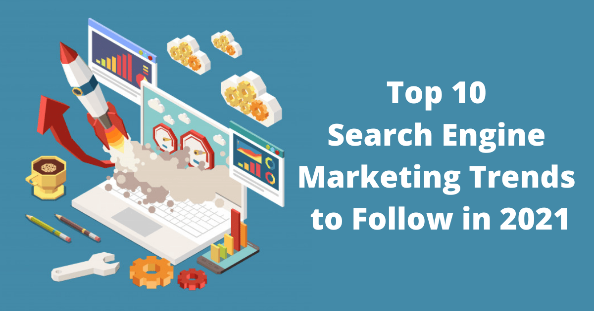 Top 10 Search Engine Marketing Trends to Follow in 2021