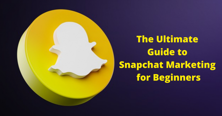 The Ultimate Guide to Snapchat Marketing for Beginners