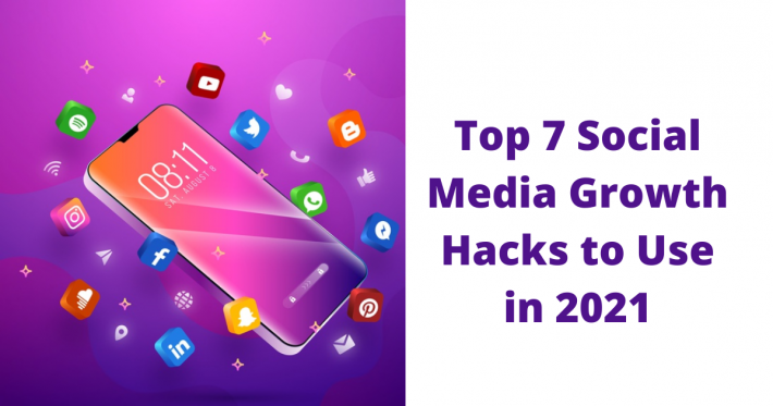 Top 7 Social Media Growth Hacks to Use in 2021
