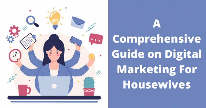 A Comprehensive Guide on Digital Marketing For Housewives