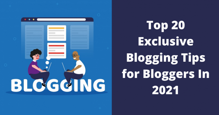 Top 20 Exclusive Blogging Tips for Bloggers In 2021