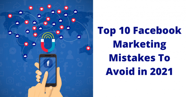 Top 10 Facebook Marketing Mistakes To Avoid in 2021