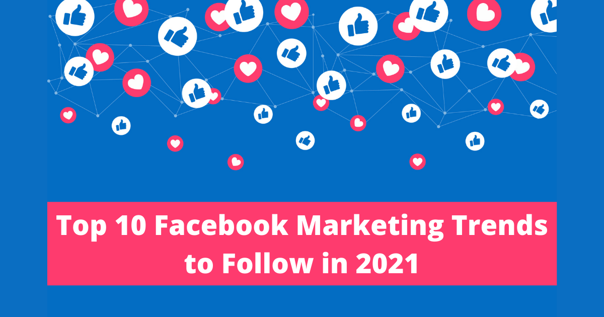 Top 10 Facebook Marketing Trends to Follow in 2021